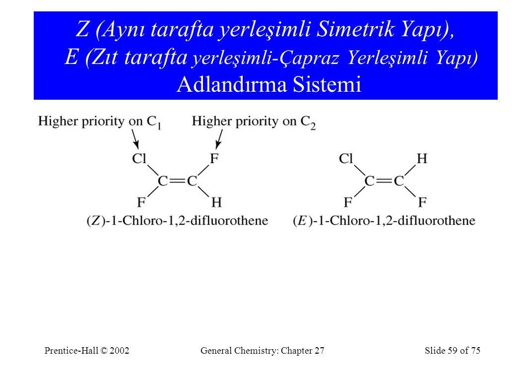 Prentice-Hall © 2002General Chemistry: Chapter 27Slide 59 of 75 Z (Aynı tarafta yerleşimli Simetrik Yapı), E (Zıt tarafta yerleşimli-Çapraz Yerleşimli Yapı) Adlandırma Sistemi