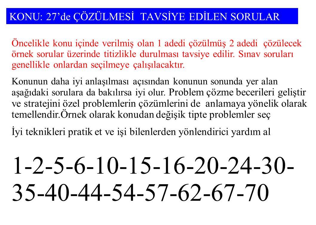 KONU: 27'de ÇÖZÜLMESİ TAVSİYE EDİLEN SORULAR Öncelikle konu içinde verilmiş olan 1 adedi çözülmüş 2 adedi çözülecek örnek sorular üzerinde titizlikle durulması tavsiye edilir.
