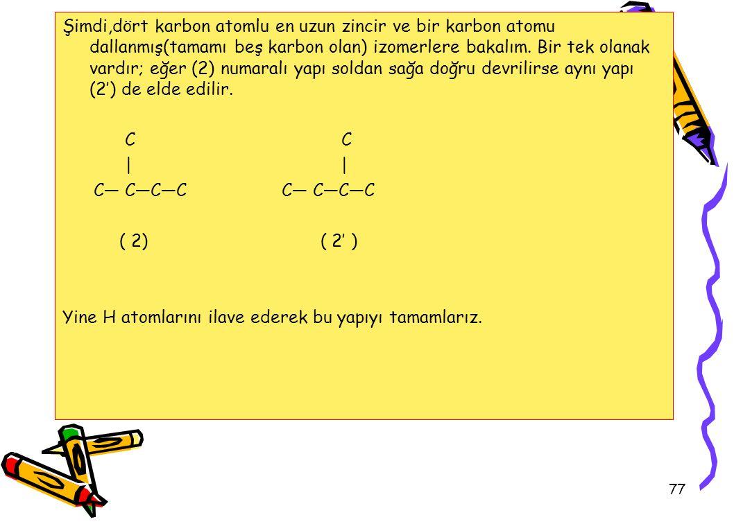 77 Şimdi,dört karbon atomlu en uzun zincir ve bir karbon atomu dallanmış(tamamı beş karbon olan) izomerlere bakalım.