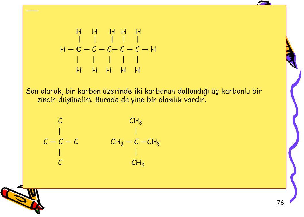 78 —— H H H H H | | | | | H — C — C — C— C — C — H | | | | | H H H H H Son olarak, bir karbon üzerinde iki karbonun dallandığı üç karbonlu bir zincir düşünelim.