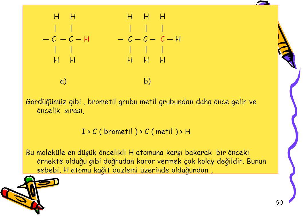 90 H H H H H | | | | | — C — C — H — C — C — C — H | | | | | H H H H H a) b) Gördüğümüz gibi, brometil grubu metil grubundan daha önce gelir ve öncelik sırası, I > C ( brometil ) > C ( metil ) > H Bu moleküle en düşük öncelikli H atomuna karşı bakarak bir önceki örnekte olduğu gibi doğrudan karar vermek çok kolay değildir.