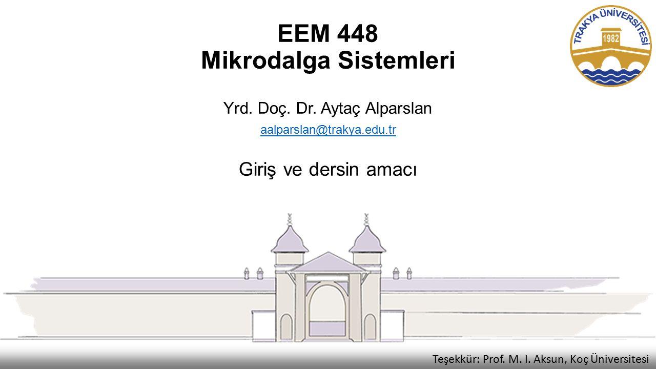 EEM 448 Mikrodalga Sistemleri Yrd. Doç. Dr. Aytaç Alparslan aalparslan@trakya.edu.tr Giriş ve dersin amacı Teşekkür: Prof. M. I. Aksun, Koç Üniversite