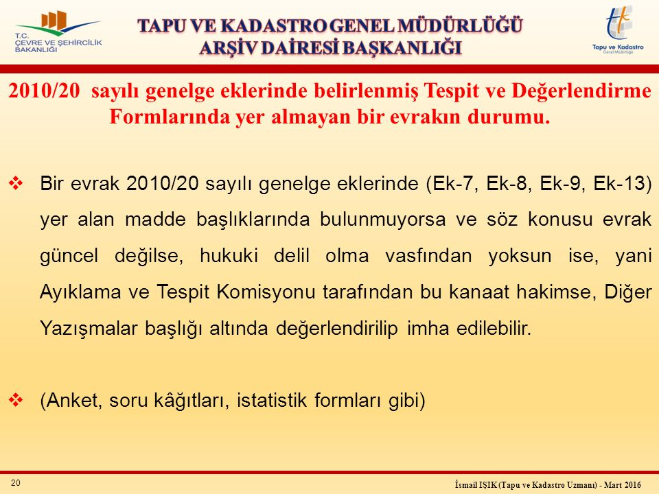 20 İsmail IŞIK (Tapu ve Kadastro Uzmanı) - Mart 2016 2010/20 sayılı genelge eklerinde belirlenmiş Tespit ve Değerlendirme Formlarında yer almayan bir evrakın durumu.