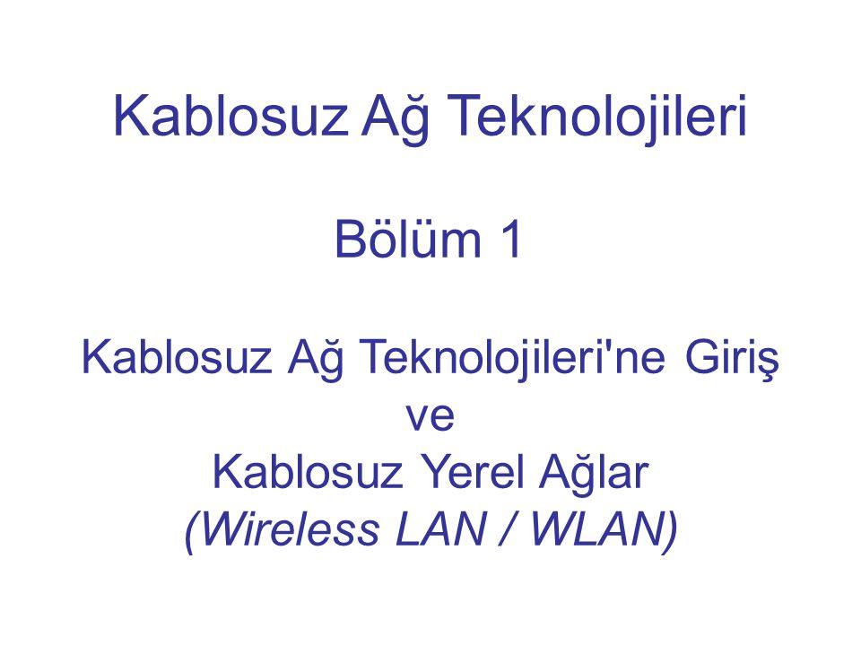 Kablosuz Ağ Teknolojileri Bölüm 1 Kablosuz Ağ Teknolojileri'ne Giriş ve Kablosuz Yerel Ağlar (Wireless LAN / WLAN)