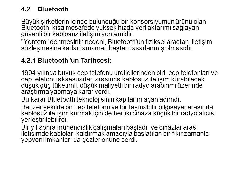 4.2Bluetooth Büyük şirketlerin içinde bulunduğu bir konsorsiyumun ürünü olan Bluetooth, kısa mesafede yüksek hızda veri aktarımı sağlayan güvenli bir kablosuz iletişim yöntemidir.