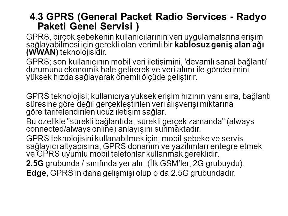 4.3GPRS (General Packet Radio Services - Radyo Paketi Genel Servisi ) GPRS, birçok şebekenin kullanıcılarının veri uygulamalarına erişim sağlayabilmesi için gerekli olan verimli bir kablosuz geniş alan ağı (WWAN) teknolojisidir.