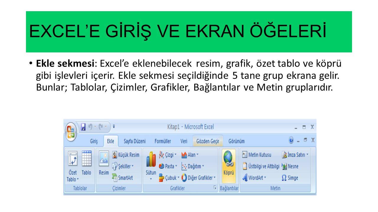 EXCEL'E GİRİŞ VE EKRAN ÖĞELERİ Ekle sekmesi: Excel'e eklenebilecek resim, grafik, özet tablo ve köprü gibi işlevleri içerir. Ekle sekmesi seçildiğinde