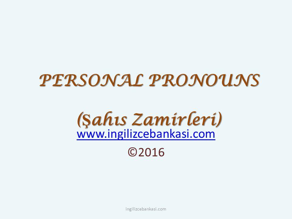 PERSONAL PRONOUNS ( Ş ahıs Zamirleri) www.ingilizcebankasi.com ©2016 ingilizcebankasi.com