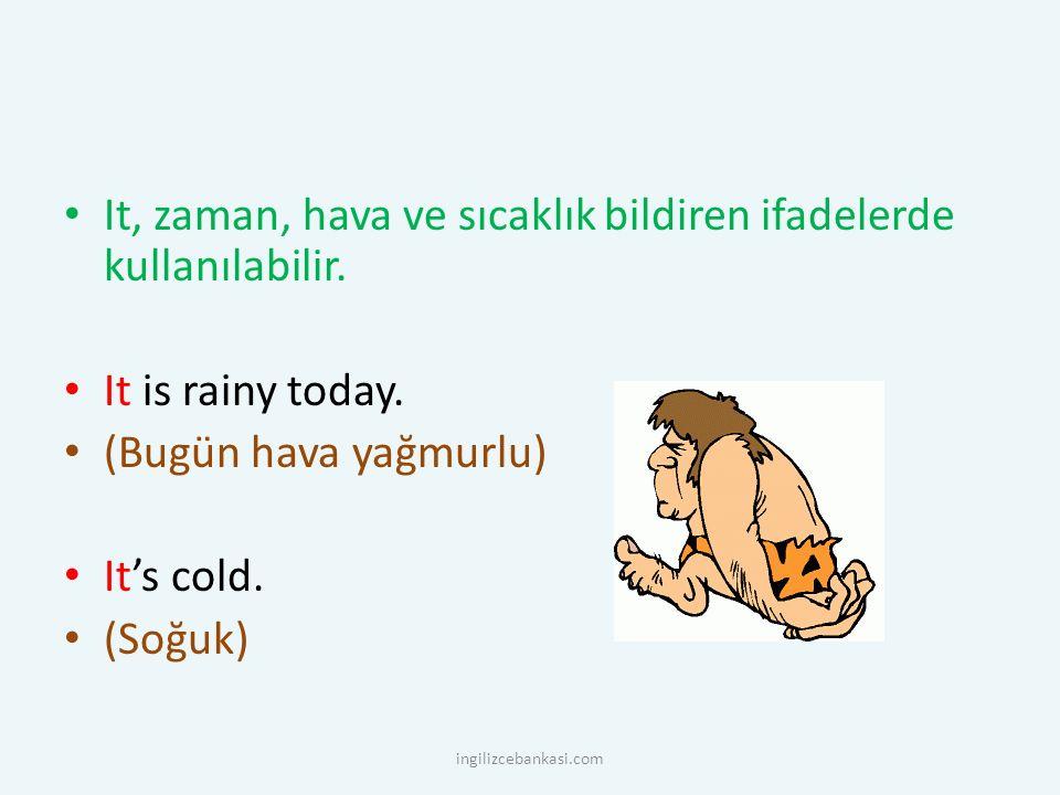 It, zaman, hava ve sıcaklık bildiren ifadelerde kullanılabilir. It is rainy today. (Bugün hava yağmurlu) It's cold. (Soğuk) ingilizcebankasi.com