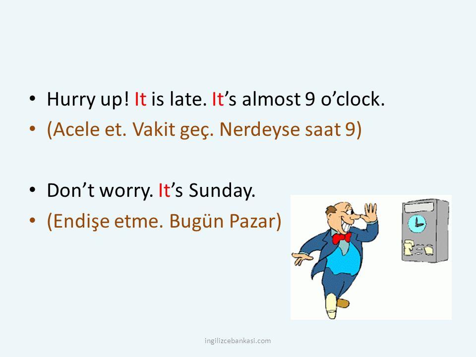 Hurry up! It is late. It's almost 9 o'clock. (Acele et. Vakit geç. Nerdeyse saat 9) Don't worry. It's Sunday. (Endişe etme. Bugün Pazar) ingilizcebank