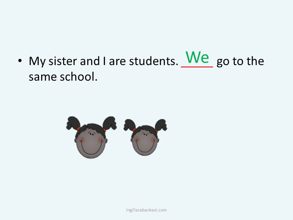 We My sister and I are students. _____ go to the same school. ingilizcebankasi.com