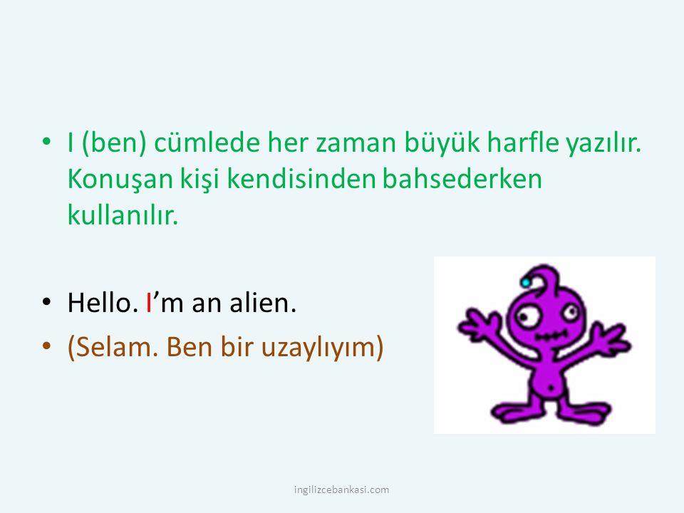 I (ben) cümlede her zaman büyük harfle yazılır. Konuşan kişi kendisinden bahsederken kullanılır. Hello. I'm an alien. (Selam. Ben bir uzaylıyım) ingil