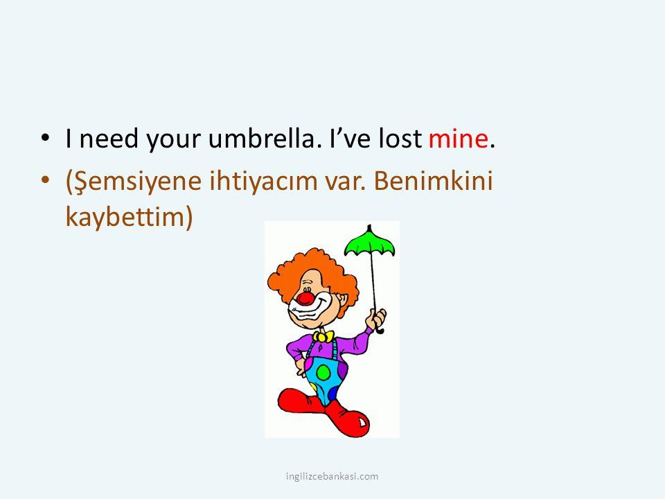 I need your umbrella. I've lost mine. (Şemsiyene ihtiyacım var. Benimkini kaybettim) ingilizcebankasi.com