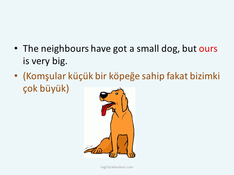The neighbours have got a small dog, but ours is very big.