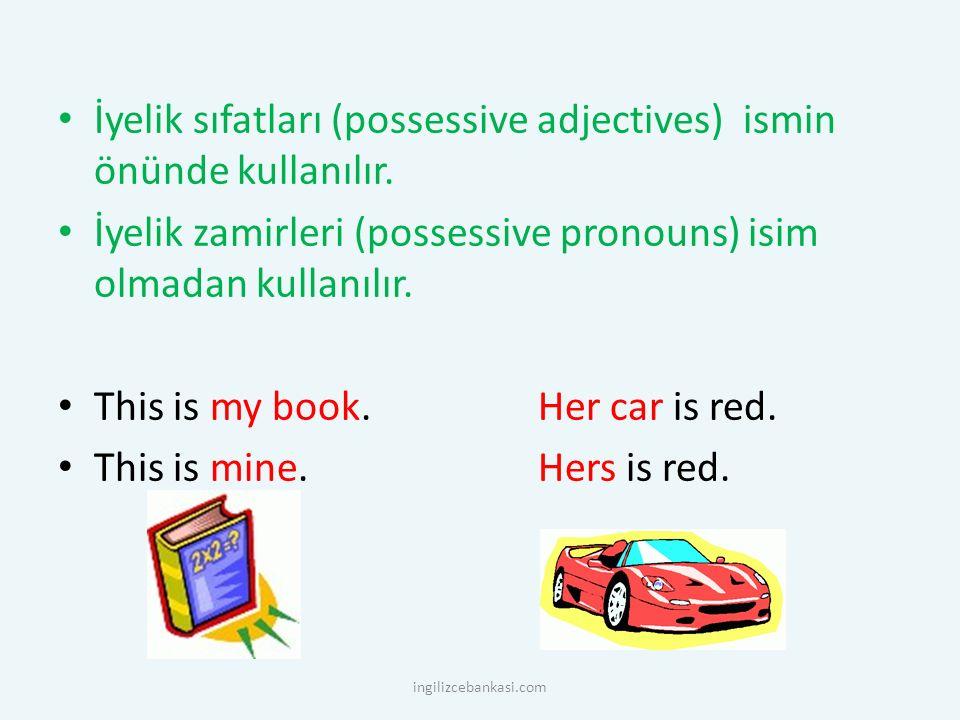 İyelik sıfatları (possessive adjectives) ismin önünde kullanılır. İyelik zamirleri (possessive pronouns) isim olmadan kullanılır. This is my book. Her