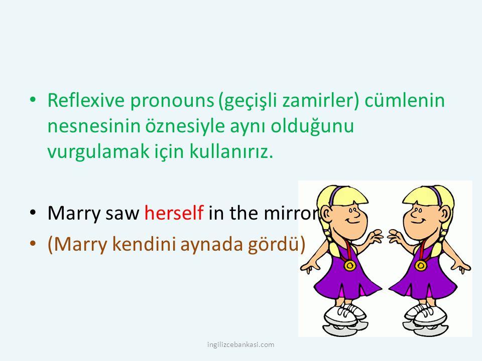 Reflexive pronouns (geçişli zamirler) cümlenin nesnesinin öznesiyle aynı olduğunu vurgulamak için kullanırız. Marry saw herself in the mirror. (Marry