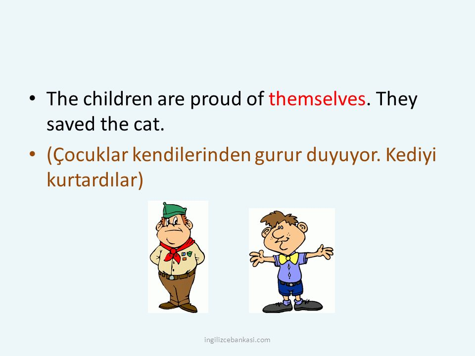 The children are proud of themselves. They saved the cat. (Çocuklar kendilerinden gurur duyuyor. Kediyi kurtardılar) ingilizcebankasi.com