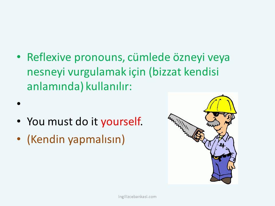 Reflexive pronouns, cümlede özneyi veya nesneyi vurgulamak için (bizzat kendisi anlamında) kullanılır: You must do it yourself. (Kendin yapmalısın) in