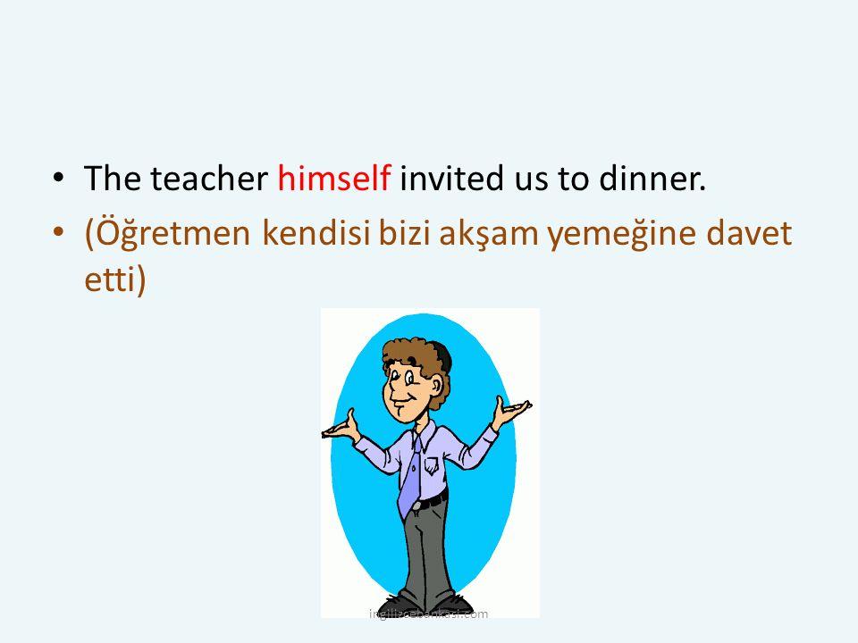 The teacher himself invited us to dinner. (Öğretmen kendisi bizi akşam yemeğine davet etti) ingilizcebankasi.com