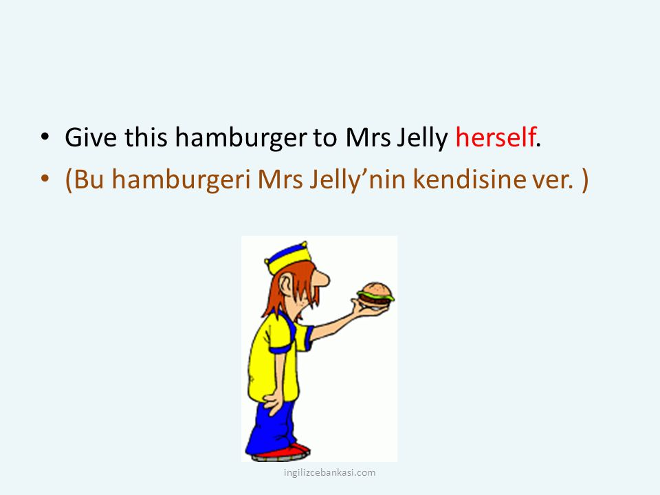 Give this hamburger to Mrs Jelly herself. (Bu hamburgeri Mrs Jelly'nin kendisine ver. ) ingilizcebankasi.com