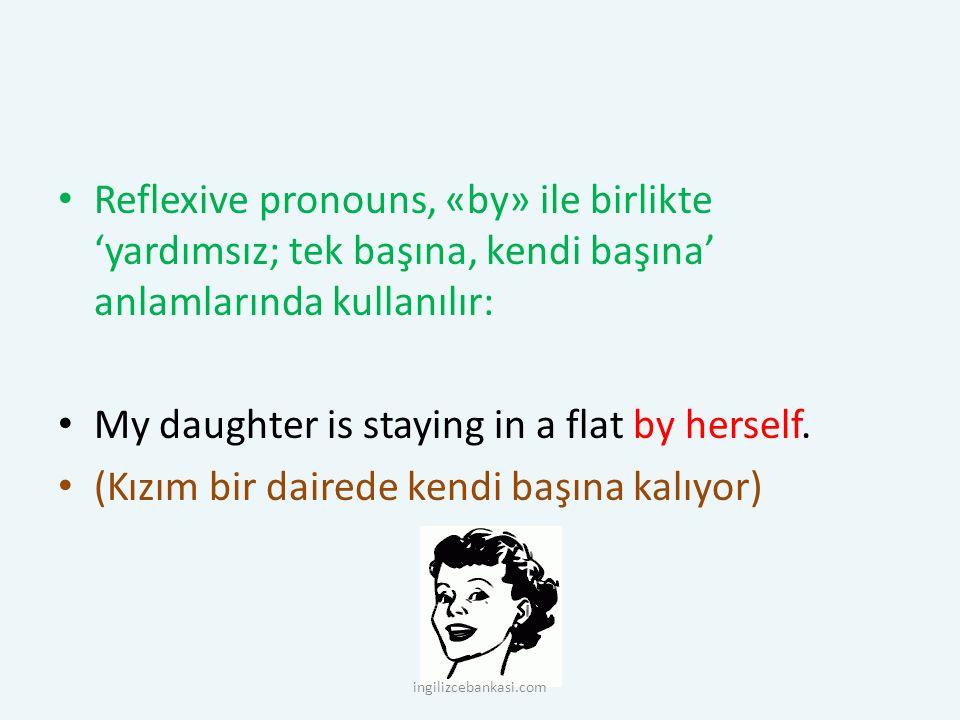 Reflexive pronouns, «by» ile birlikte 'yardımsız; tek başına, kendi başına' anlamlarında kullanılır: My daughter is staying in a flat by herself. (Kız