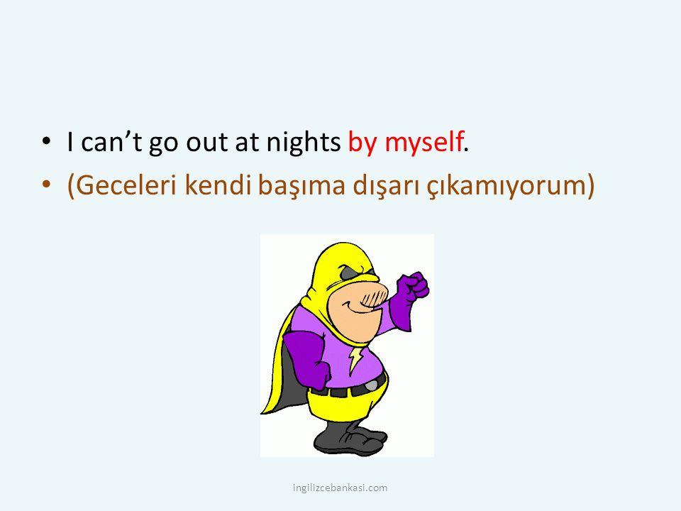 I can't go out at nights by myself. (Geceleri kendi başıma dışarı çıkamıyorum) ingilizcebankasi.com