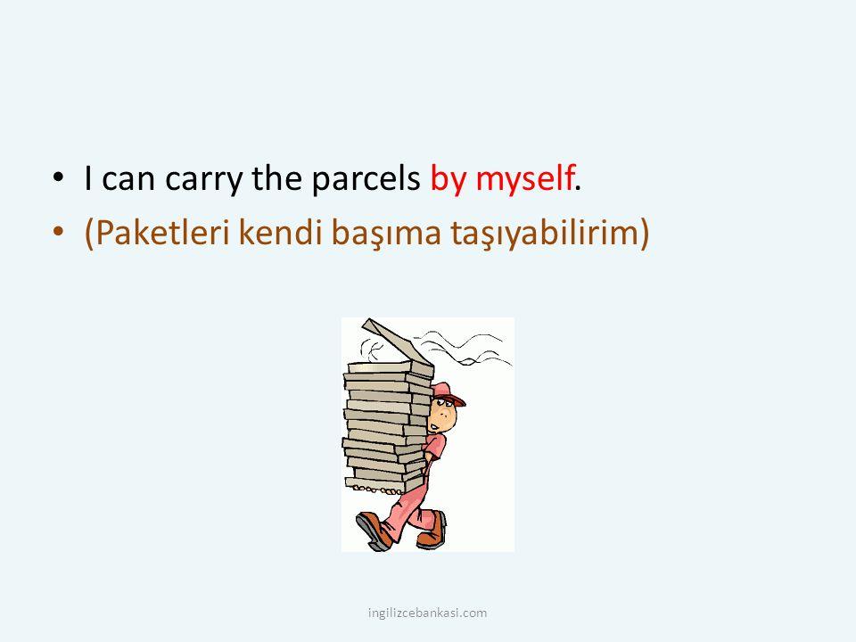 I can carry the parcels by myself. (Paketleri kendi başıma taşıyabilirim) ingilizcebankasi.com