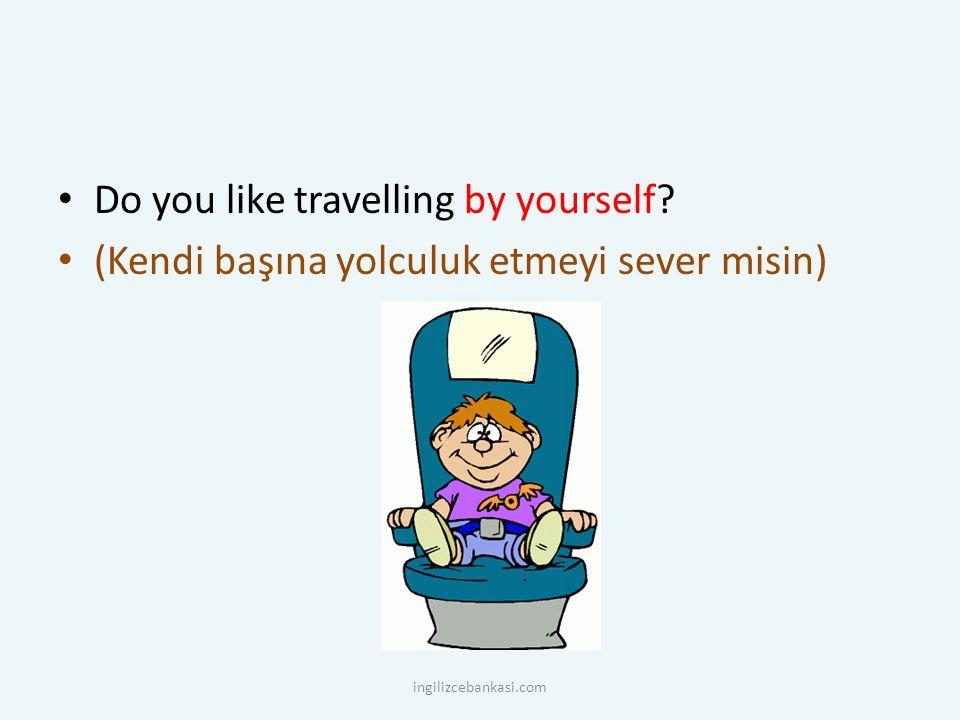 Do you like travelling by yourself? (Kendi başına yolculuk etmeyi sever misin) ingilizcebankasi.com