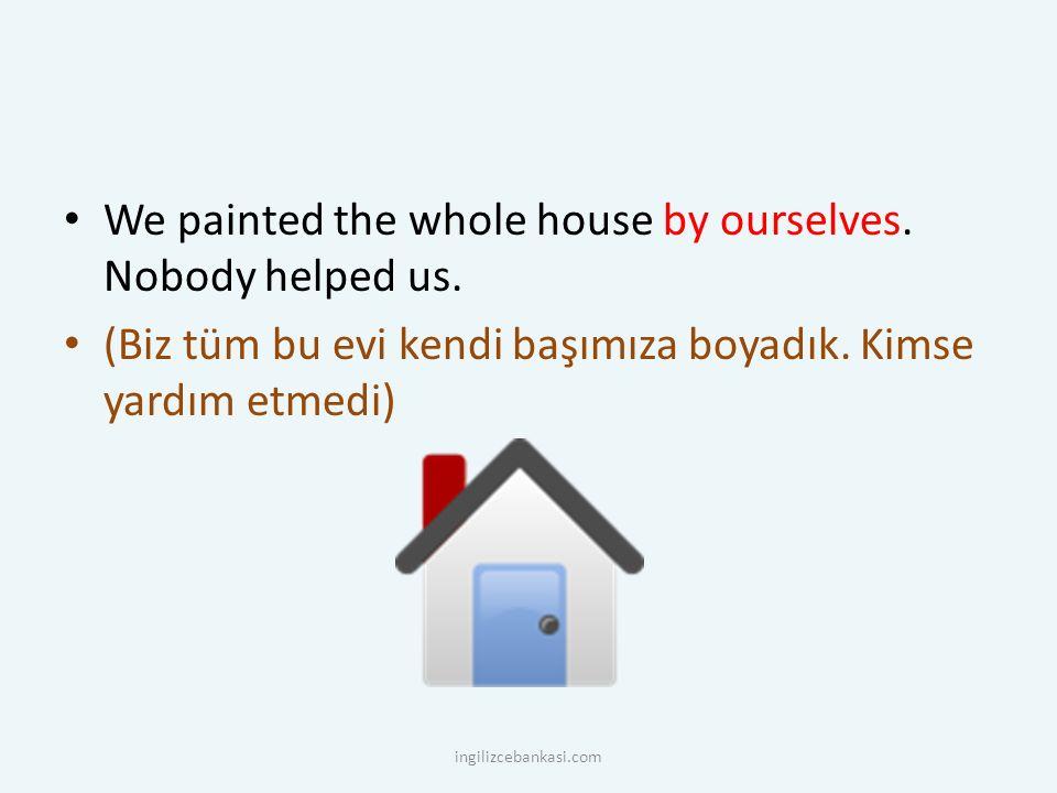 We painted the whole house by ourselves. Nobody helped us. (Biz tüm bu evi kendi başımıza boyadık. Kimse yardım etmedi) ingilizcebankasi.com