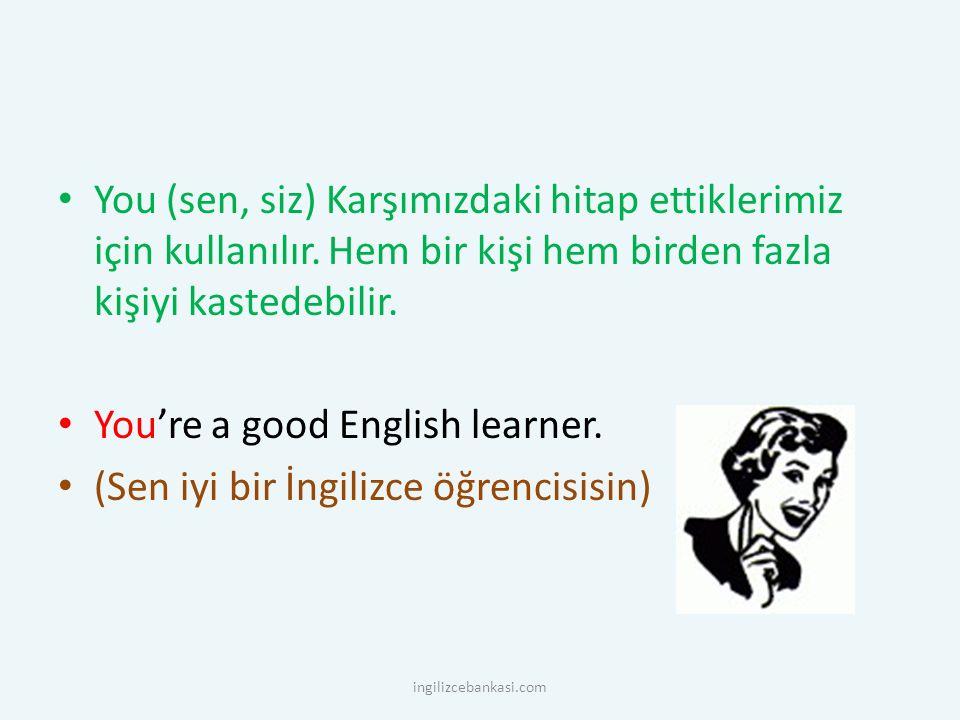You (sen, siz) Karşımızdaki hitap ettiklerimiz için kullanılır. Hem bir kişi hem birden fazla kişiyi kastedebilir. You're a good English learner. (Sen