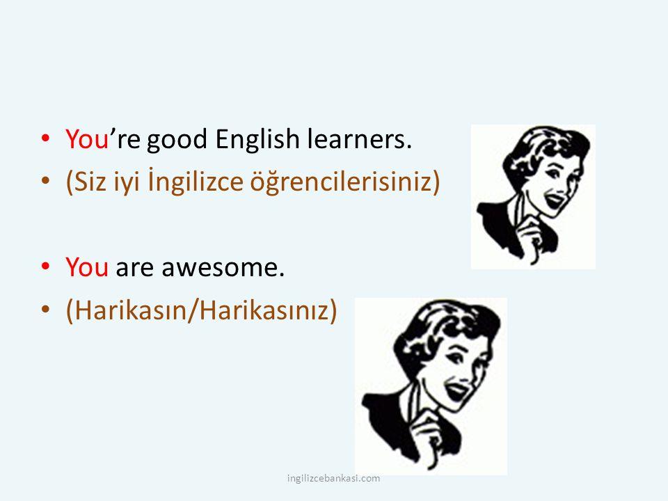 You're good English learners. (Siz iyi İngilizce öğrencilerisiniz) You are awesome. (Harikasın/Harikasınız) ingilizcebankasi.com
