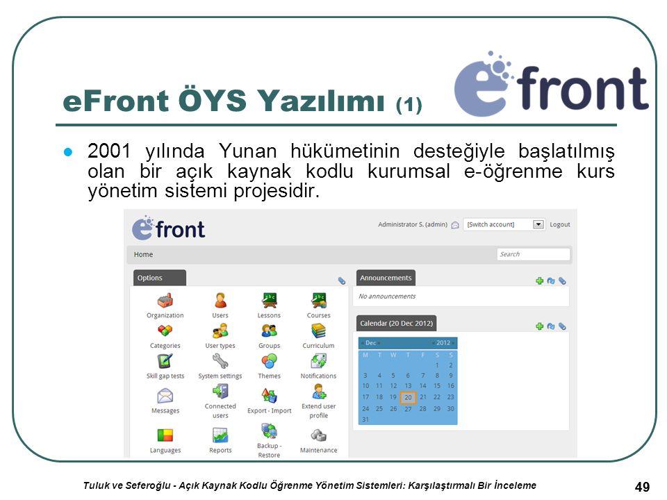 49 eFront ÖYS Yazılımı (1) 2001 yılında Yunan hükümetinin desteğiyle başlatılmış olan bir açık kaynak kodlu kurumsal e-öğrenme kurs yönetim sistemi projesidir.