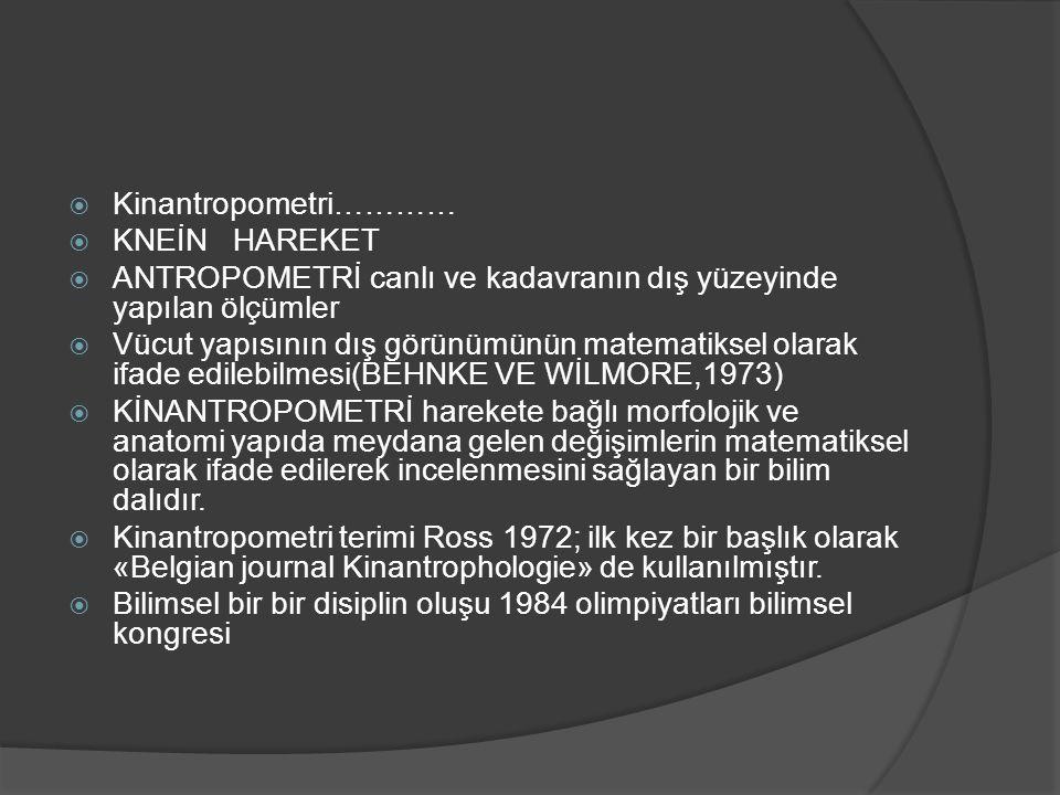  Kinantropometri…………  KNEİN HAREKET  ANTROPOMETRİ canlı ve kadavranın dış yüzeyinde yapılan ölçümler  Vücut yapısının dış görünümünün matematiksel olarak ifade edilebilmesi(BEHNKE VE WİLMORE,1973)  KİNANTROPOMETRİ harekete bağlı morfolojik ve anatomi yapıda meydana gelen değişimlerin matematiksel olarak ifade edilerek incelenmesini sağlayan bir bilim dalıdır.