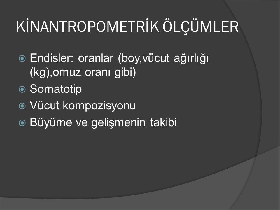 KİNANTROPOMETRİK ÖLÇÜMLER  Endisler: oranlar (boy,vücut ağırlığı (kg),omuz oranı gibi)  Somatotip  Vücut kompozisyonu  Büyüme ve gelişmenin takibi