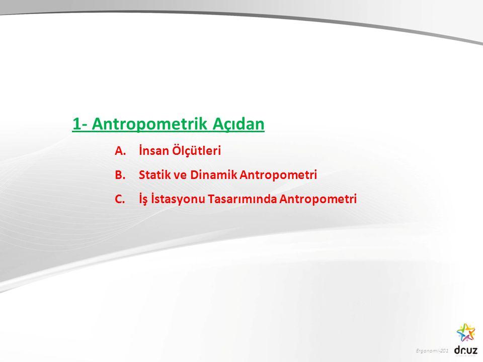 Ergonomi-201 1- Antropometrik Açıdan A.İnsan Ölçütleri B.Statik ve Dinamik Antropometri C.İş İstasyonu Tasarımında Antropometri