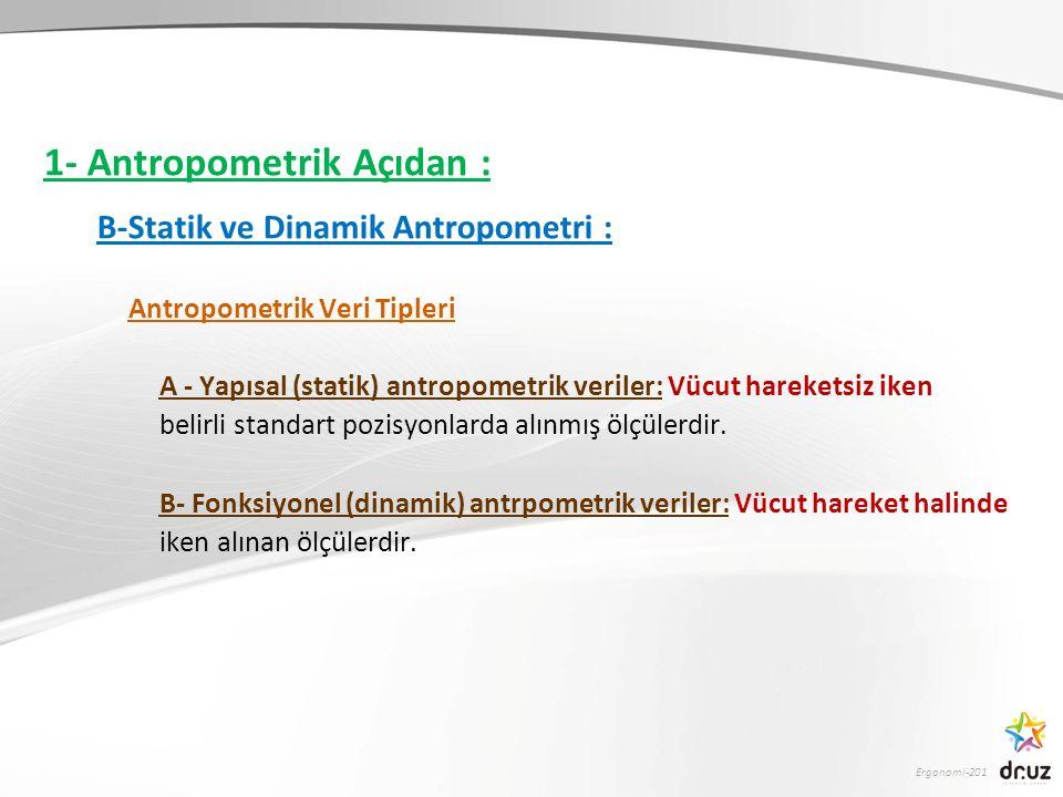 Ergonomi-201 1- Antropometrik Açıdan : B-Statik ve Dinamik Antropometri : Antropometrik Veri Tipleri A - Yapısal (statik) antropometrik veriler: Vücut