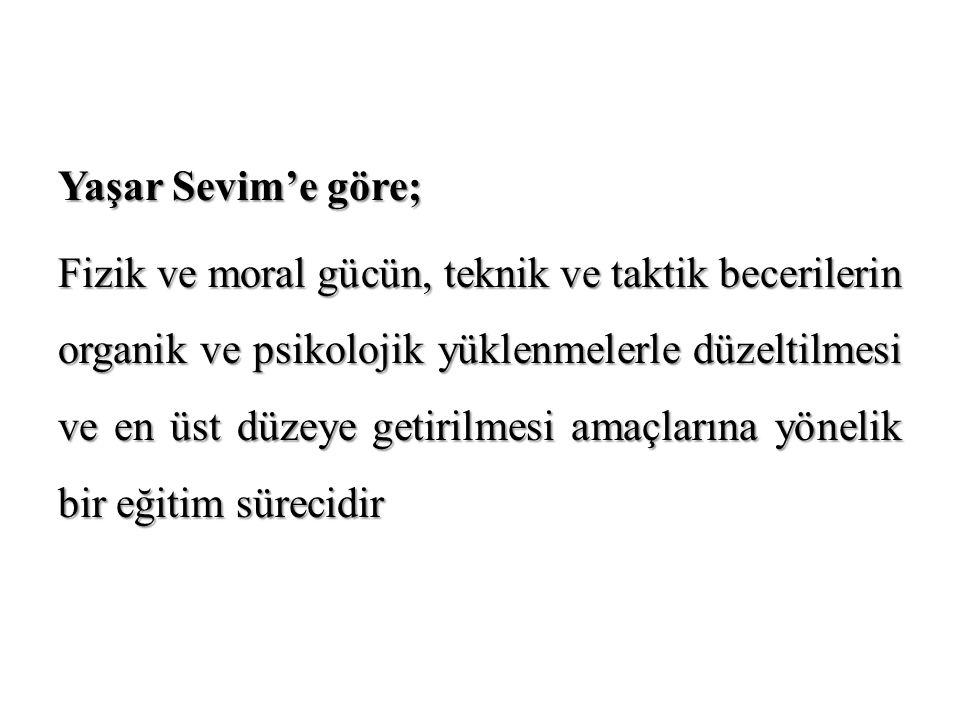 Yaşar Sevim'e göre; Fizik ve moral gücün, teknik ve taktik becerilerin organik ve psikolojik yüklenmelerle düzeltilmesi ve en üst düzeye getirilmesi a