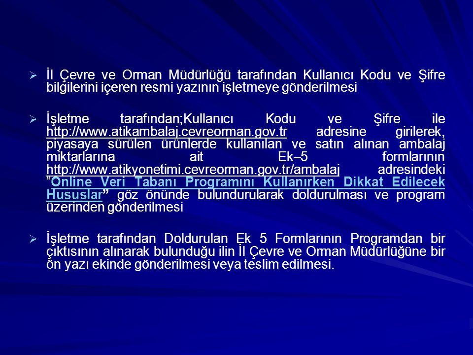   İl Çevre ve Orman Müdürlüğü tarafından Kullanıcı Kodu ve Şifre bilgilerini içeren resmi yazının işletmeye gönderilmesi   İşletme tarafından;Kullanıcı Kodu ve Şifre ile http://www.atikambalaj.cevreorman.gov.tr adresine girilerek, piyasaya sürülen ürünlerde kullanılan ve satın alınan ambalaj miktarlarına ait Ek–5 formlarının http://www.atikyonetimi.cevreorman.gov.tr/ambalaj adresindeki Online Veri Tabanı Programını Kullanırken Dikkat Edilecek Hususlar göz önünde bulundurularak doldurulması ve program üzerinden gönderilmesiOnline Veri Tabanı Programını Kullanırken Dikkat Edilecek Hususlar   İşletme tarafından Doldurulan Ek 5 Formlarının Programdan bir çıktısının alınarak bulunduğu ilin İl Çevre ve Orman Müdürlüğüne bir ön yazı ekinde gönderilmesi veya teslim edilmesi.