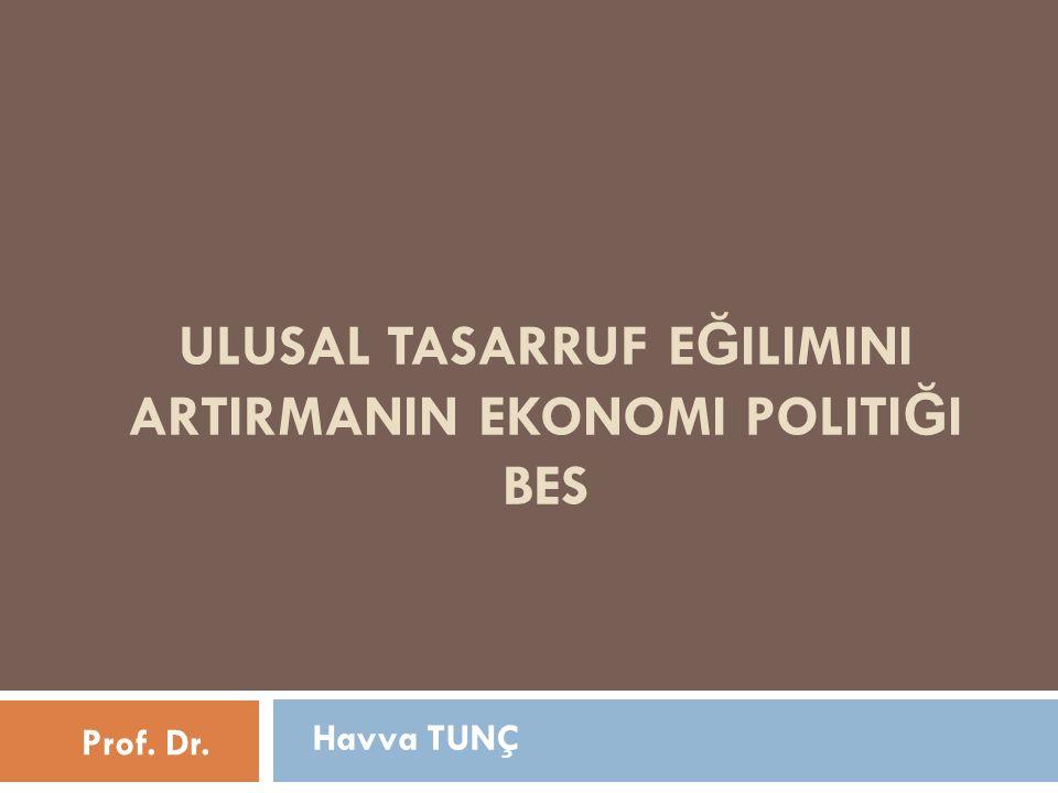 ULUSAL TASARRUF E Ğ ILIMINI ARTIRMANIN EKONOMI POLITI Ğ I BES Havva TUNÇ Prof. Dr.