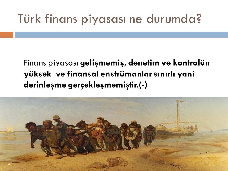 Türk finans piyasası ne durumda? Finans piyasası gelişmemiş, denetim ve kontrolün yüksek ve finansal enstrümanlar sınırlı yani derinleşme gerçekleşmem