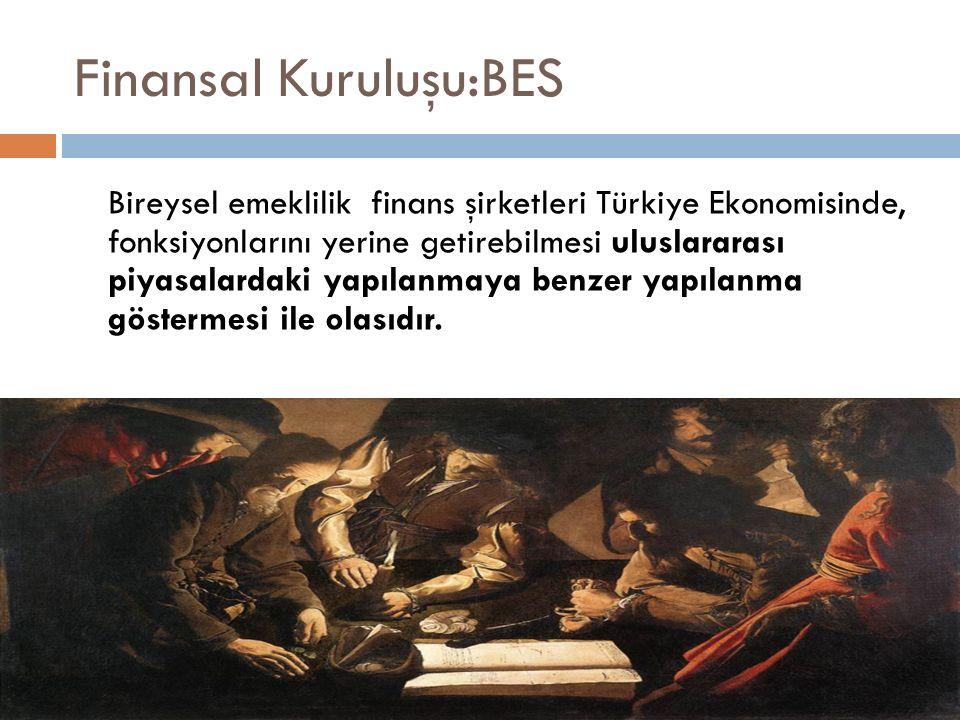Finansal Kuruluşu:BES Bireysel emeklilik finans şirketleri Türkiye Ekonomisinde, fonksiyonlarını yerine getirebilmesi uluslararası piyasalardaki yapılanmaya benzer yapılanma göstermesi ile olasıdır.