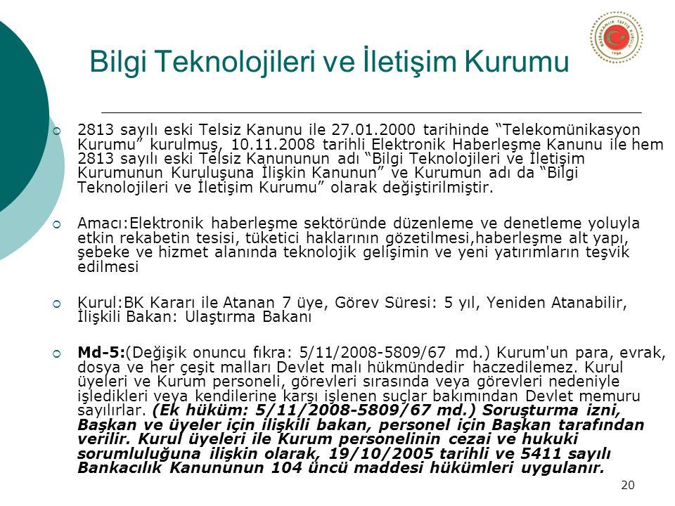20 Bilgi Teknolojileri ve İletişim Kurumu  2813 sayılı eski Telsiz Kanunu ile 27.01.2000 tarihinde Telekomünikasyon Kurumu kurulmuş, 10.11.2008 tarihli Elektronik Haberleşme Kanunu ile hem 2813 sayılı eski Telsiz Kanununun adı Bilgi Teknolojileri ve İletişim Kurumunun Kuruluşuna İlişkin Kanunun ve Kurumun adı da Bilgi Teknolojileri ve İletişim Kurumu olarak değiştirilmiştir.