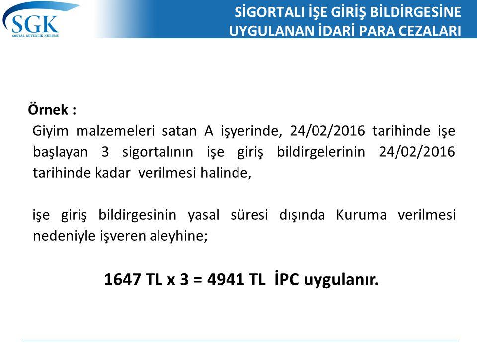 SİGORTALI İŞE GİRİŞ BİLDİRGESİNE UYGULANAN İDARİ PARA CEZALARI Örnek : Giyim malzemeleri satan A işyerinde, 24/02/2016 tarihinde işe başlayan 3 sigortalının işe giriş bildirgelerinin 24/02/2016 tarihinde kadar verilmesi halinde, işe giriş bildirgesinin yasal süresi dışında Kuruma verilmesi nedeniyle işveren aleyhine; 1647 TL x 3 = 4941 TL İPC uygulanır.