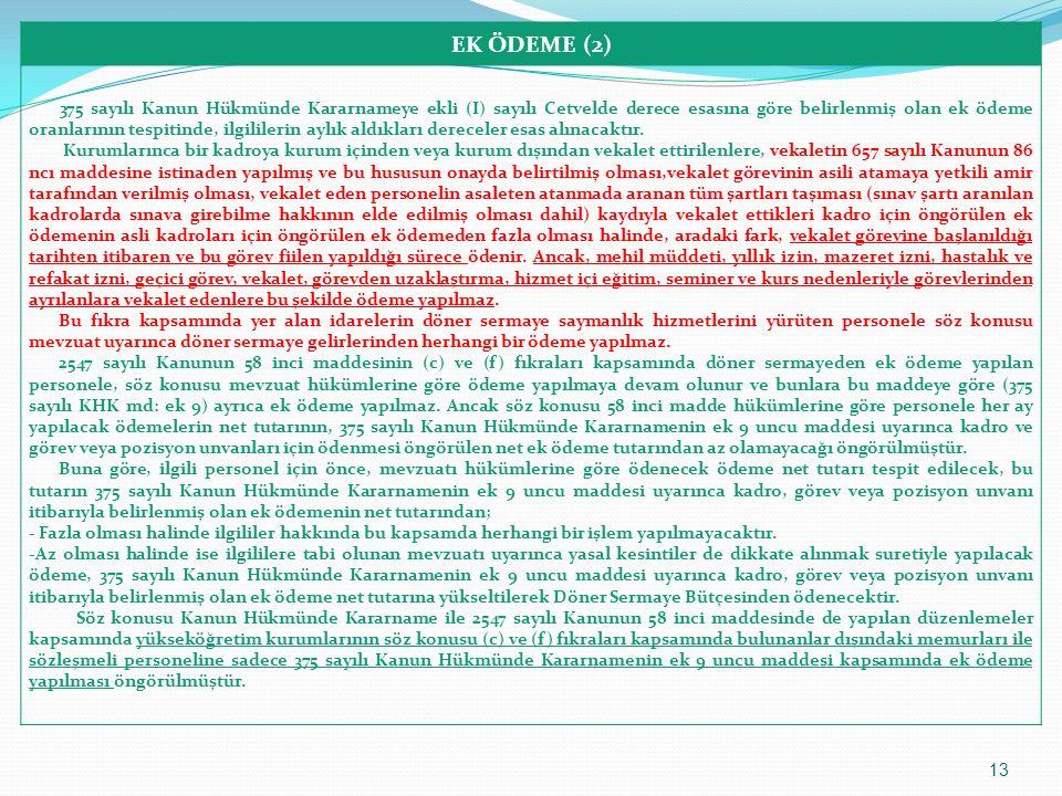 EK ÖDEME (3) (Maliye Bakanlığı Bütçe ve Mali Kontrol Genel Müdürlüğünün 12.01.2012 tarihli ve 373 sayılı yazısı özetle) - 2547 sayılı Kanunun 58 inci maddesinin (f) bendinde döner sermaye gelirinin elde edildiği birimlerin dekan, başhekim ve enstitü ve yüksekokul müdürleri ile bunların yardımcılarına görev yaptıkları birimin döner sermaye gelirlerinden yönetici payı olarak ayrılan tutardan gelir getirici katkılarına bakılmaksızın ek ödeme yapılmasının öngörülmüş olması, - buna karşılık 666 sayılı Kanun Hükmünde Kararname ile 375 sayılı Kanun Hükmünde Kararnameye eklenen ek 9 uncu maddede 2547 sayılı Kanunun 58 inci maddesinin (c) ve (f) fıkraları kapsamında döner sermayeden ek ödeme yapılan personele söz konusu 58 inci maddeye göre ödeme yapılmaya devam olunacağının ve bunlara sözü edilen ek 9 uncu maddeye göre ayrıca ek ödeme yapılmayacağının öngörülmüş olması hususları birlikte değerlendirildiğinde, döner sermaye geliri elde edilmeyen birimlerin dekan, enstitü ve yüksekokul müdürleri ile bunların yardımcılarına söz konusu 58 inci madde uyarınca ek ödeme yapılması söz konusu olamayacağından ek ödeme yapılmadığı sürece ve sadece bu durumda bulunanlara münhasır olmak üzere 375 sayılı Kanun Hükmünde Kararnamenin ek 9 uncu maddesi uyarınca özel bütçeden ek ödeme yapılması gerekmektedir.