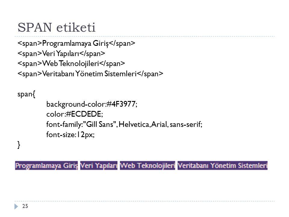 SPAN etiketi Programlamaya Giriş Veri Yapıları Web Teknolojileri Veritabanı Yönetim Sistemleri span{ background-color:#4F3977; color:#ECDEDE; font-family: Gill Sans , Helvetica, Arial, sans-serif; font-size:12px; } 25
