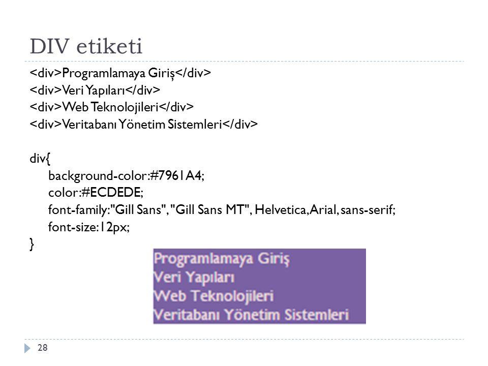 DIV etiketi Programlamaya Giriş Veri Yapıları Web Teknolojileri Veritabanı Yönetim Sistemleri div{ background-color:#7961A4; color:#ECDEDE; font-family: Gill Sans , Gill Sans MT , Helvetica, Arial, sans-serif; font-size:12px; } 28