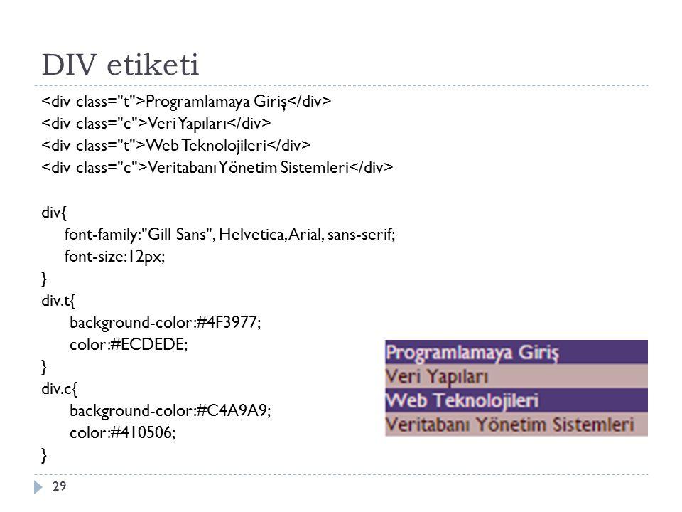 DIV etiketi Programlamaya Giriş Veri Yapıları Web Teknolojileri Veritabanı Yönetim Sistemleri div{ font-family: Gill Sans , Helvetica, Arial, sans-serif; font-size:12px; } div.t{ background-color:#4F3977; color:#ECDEDE; } div.c{ background-color:#C4A9A9; color:#410506; } 29
