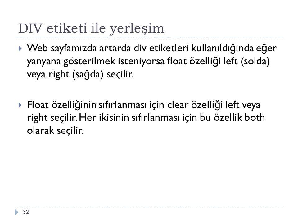 DIV etiketi ile yerleşim  Web sayfamızda artarda div etiketleri kullanıldı ğ ında e ğ er yanyana gösterilmek isteniyorsa float özelli ğ i left (solda) veya right (sa ğ da) seçilir.