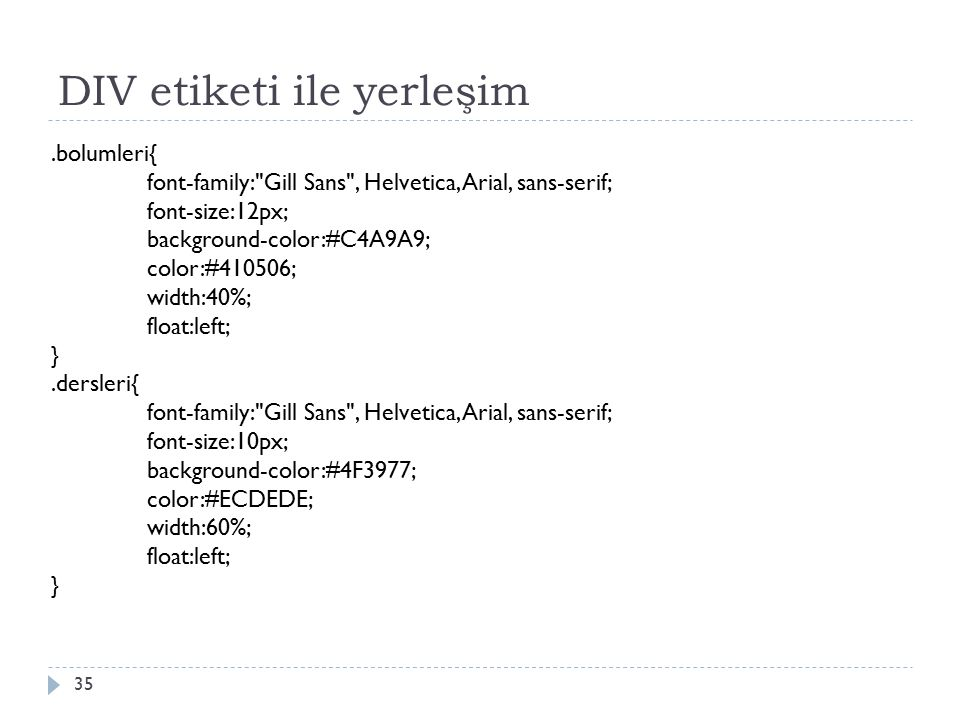 DIV etiketi ile yerleşim 35.bolumleri{ font-family: Gill Sans , Helvetica, Arial, sans-serif; font-size:12px; background-color:#C4A9A9; color:#410506; width:40%; float:left; }.dersleri{ font-family: Gill Sans , Helvetica, Arial, sans-serif; font-size:10px; background-color:#4F3977; color:#ECDEDE; width:60%; float:left; }