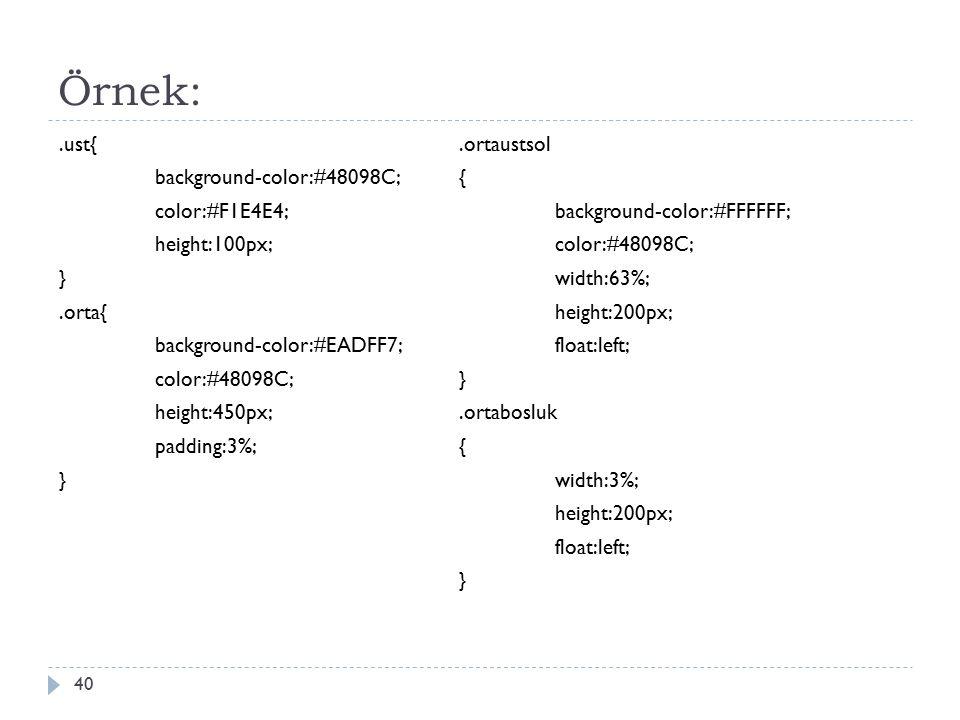 Örnek:.ust{ background-color:#48098C; color:#F1E4E4; height:100px; }.orta{ background-color:#EADFF7; color:#48098C; height:450px; padding:3%; } 40.ortaustsol { background-color:#FFFFFF; color:#48098C; width:63%; height:200px; float:left; }.ortabosluk { width:3%; height:200px; float:left; }